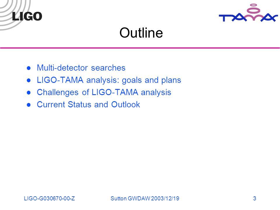 LIGO-G030670-00-ZSutton GWDAW 2003/12/193 Outline Multi-detector searches LIGO-TAMA analysis: goals and plans Challenges of LIGO-TAMA analysis Current Status and Outlook