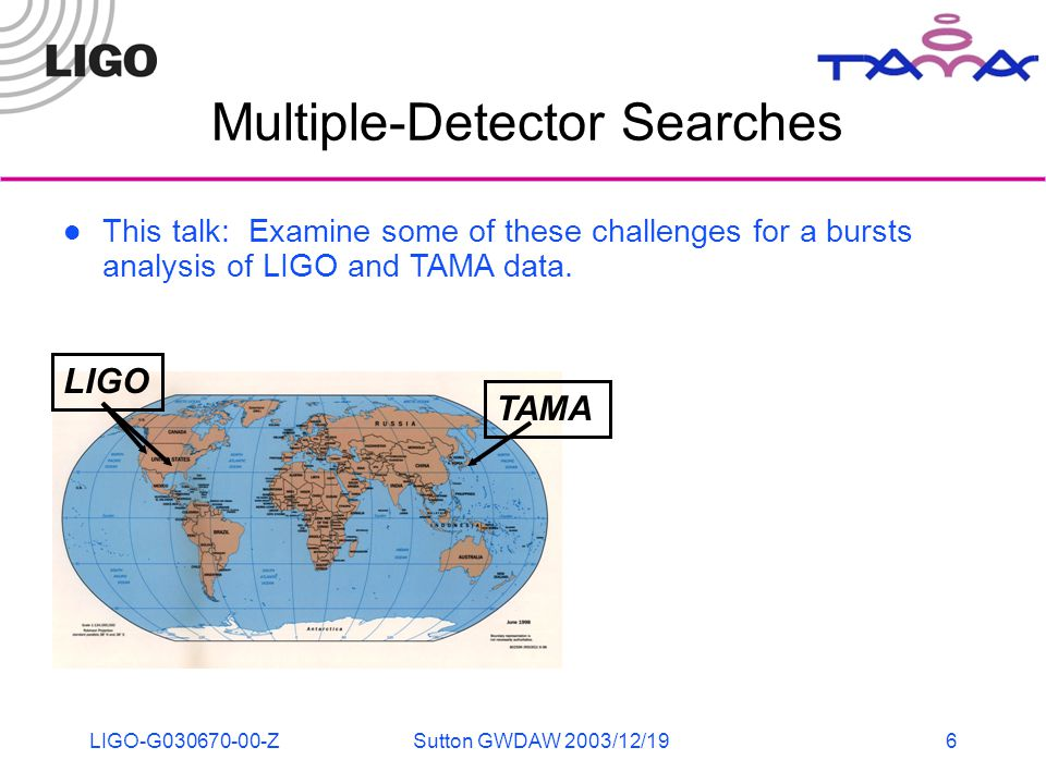 LIGO-G030670-00-ZSutton GWDAW 2003/12/196 Multiple-Detector Searches LIGO TAMA This talk: Examine some of these challenges for a bursts analysis of LIGO and TAMA data.