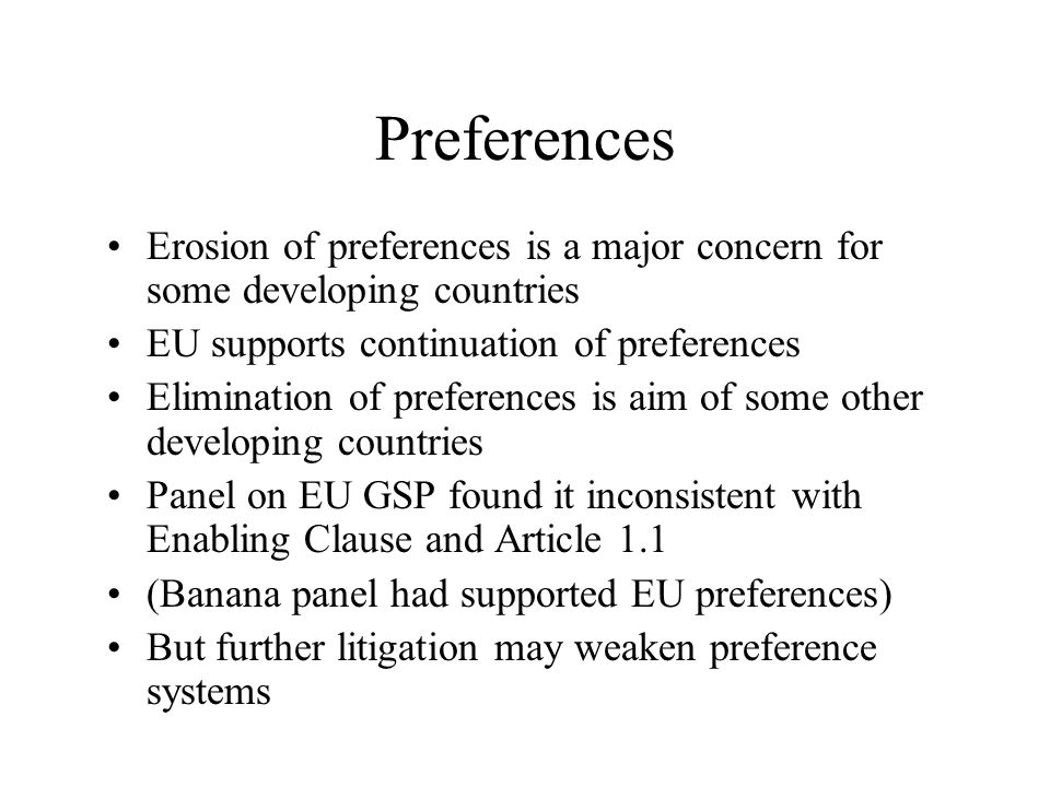 Preferences Erosion of preferences is a major concern for some developing countries EU supports continuation of preferences Elimination of preferences is aim of some other developing countries Panel on EU GSP found it inconsistent with Enabling Clause and Article 1.1 (Banana panel had supported EU preferences) But further litigation may weaken preference systems