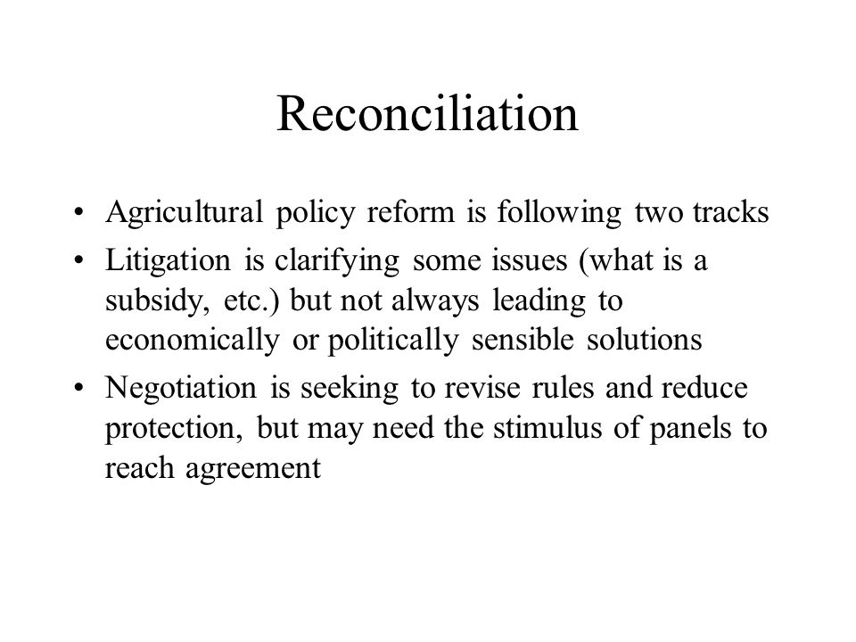 Reconciliation Agricultural policy reform is following two tracks Litigation is clarifying some issues (what is a subsidy, etc.) but not always leading to economically or politically sensible solutions Negotiation is seeking to revise rules and reduce protection, but may need the stimulus of panels to reach agreement