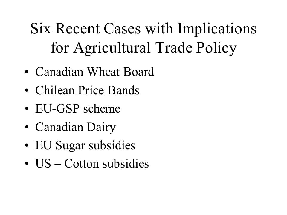Six Recent Cases with Implications for Agricultural Trade Policy Canadian Wheat Board Chilean Price Bands EU-GSP scheme Canadian Dairy EU Sugar subsidies US – Cotton subsidies
