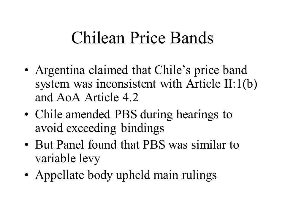 Chilean Price Bands Argentina claimed that Chile's price band system was inconsistent with Article II:1(b) and AoA Article 4.2 Chile amended PBS during hearings to avoid exceeding bindings But Panel found that PBS was similar to variable levy Appellate body upheld main rulings