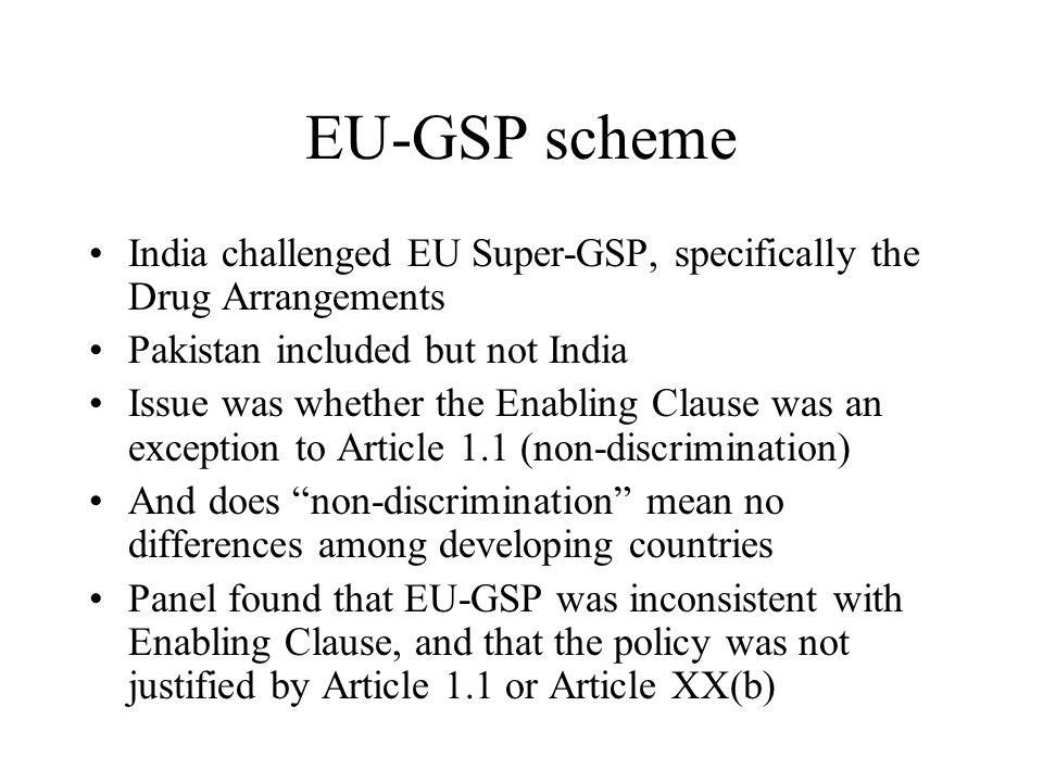EU-GSP scheme India challenged EU Super-GSP, specifically the Drug Arrangements Pakistan included but not India Issue was whether the Enabling Clause was an exception to Article 1.1 (non-discrimination) And does non-discrimination mean no differences among developing countries Panel found that EU-GSP was inconsistent with Enabling Clause, and that the policy was not justified by Article 1.1 or Article XX(b)