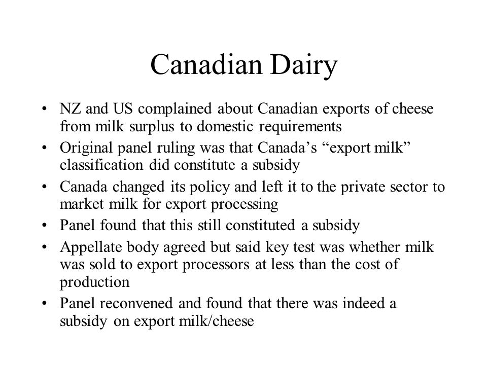 Canadian Dairy NZ and US complained about Canadian exports of cheese from milk surplus to domestic requirements Original panel ruling was that Canada's export milk classification did constitute a subsidy Canada changed its policy and left it to the private sector to market milk for export processing Panel found that this still constituted a subsidy Appellate body agreed but said key test was whether milk was sold to export processors at less than the cost of production Panel reconvened and found that there was indeed a subsidy on export milk/cheese
