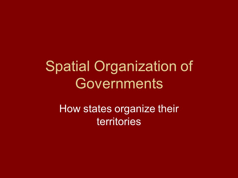 Spatial Organization of Governments How states organize their territories
