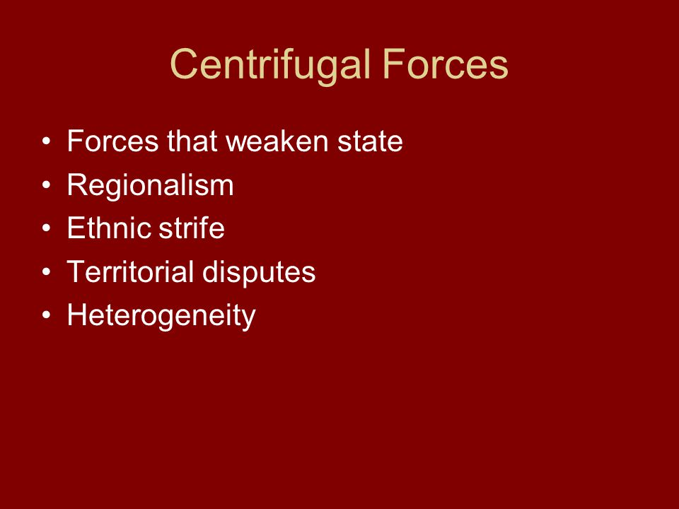 Centrifugal Forces Forces that weaken state Regionalism Ethnic strife Territorial disputes Heterogeneity