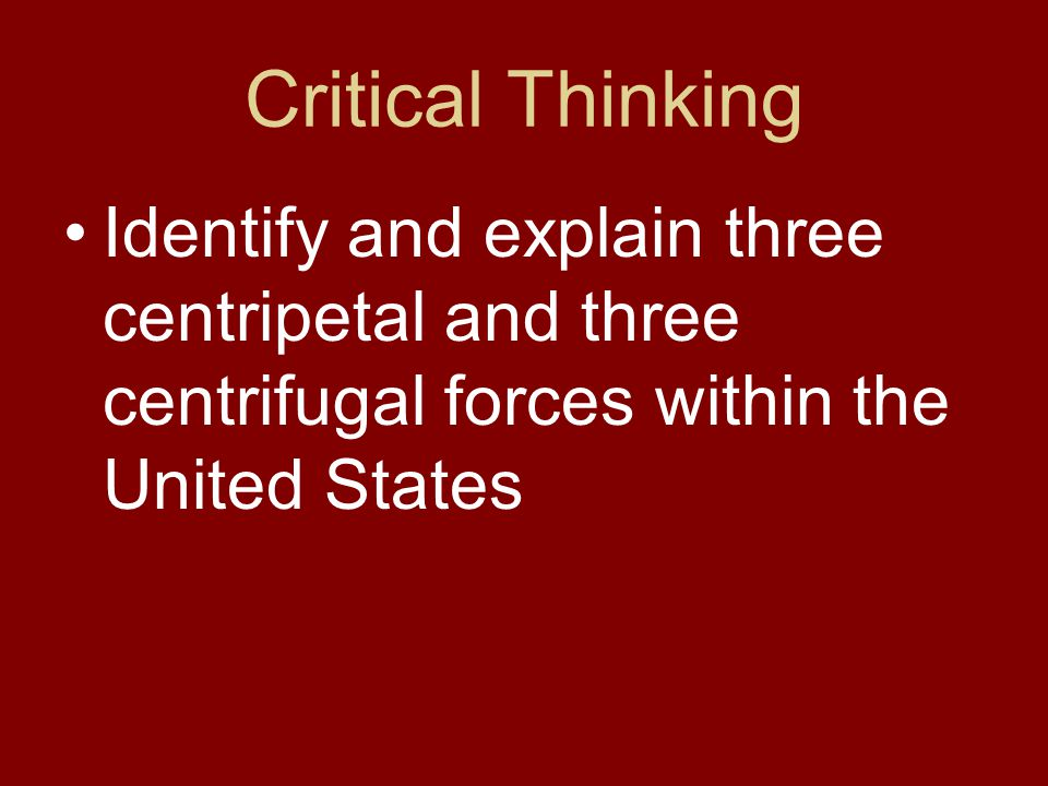 Critical Thinking Identify and explain three centripetal and three centrifugal forces within the United States