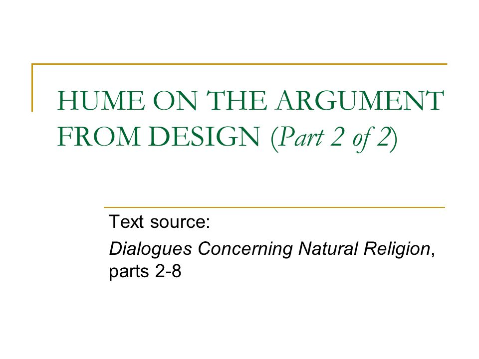HUME ON THE ARGUMENT FROM DESIGN (Part 2 of 2) Text source: Dialogues Concerning Natural Religion, parts 2-8