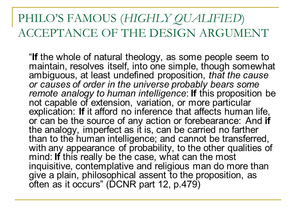 PHILO'S FAMOUS (HIGHLY QUALIFIED) ACCEPTANCE OF THE DESIGN ARGUMENT If the whole of natural theology, as some people seem to maintain, resolves itself, into one simple, though somewhat ambiguous, at least undefined proposition, that the cause or causes of order in the universe probably bears some remote analogy to human intelligence: If this proposition be not capable of extension, variation, or more particular explication: If it afford no inference that affects human life, or can be the source of any action or forebearance: And if the analogy, imperfect as it is, can be carried no farther than to the human intelligence; and cannot be transferred, with any appearance of probability, to the other qualities of mind: If this really be the case, what can the most inquisitive, contemplative and religious man do more than give a plain, philosophical assent to the proposition, as often as it occurs (DCNR part 12, p.479)