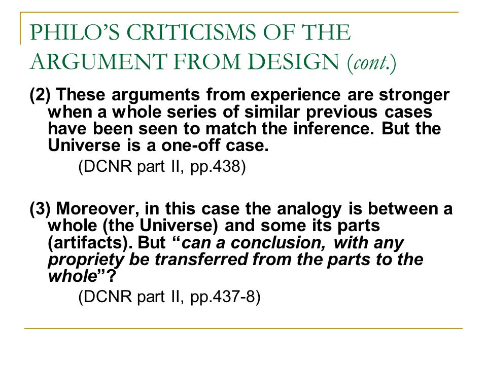 PHILO'S CRITICISMS OF THE ARGUMENT FROM DESIGN (cont.) (2) These arguments from experience are stronger when a whole series of similar previous cases have been seen to match the inference.
