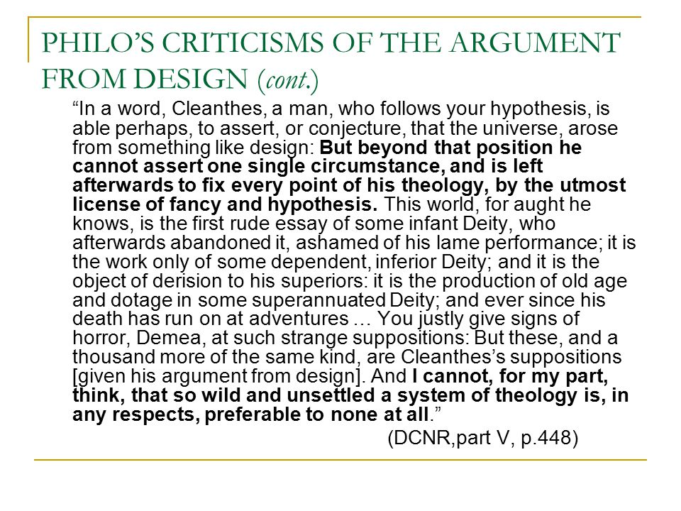 PHILO'S CRITICISMS OF THE ARGUMENT FROM DESIGN (cont.) In a word, Cleanthes, a man, who follows your hypothesis, is able perhaps, to assert, or conjecture, that the universe, arose from something like design: But beyond that position he cannot assert one single circumstance, and is left afterwards to fix every point of his theology, by the utmost license of fancy and hypothesis.