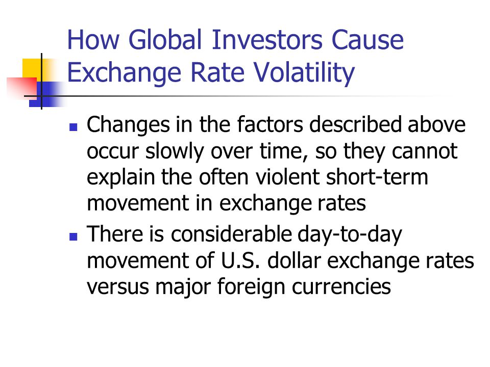 How Global Investors Cause Exchange Rate Volatility Changes in the factors described above occur slowly over time, so they cannot explain the often violent short-term movement in exchange rates There is considerable day-to-day movement of U.S.