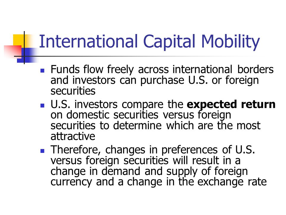 International Capital Mobility Funds flow freely across international borders and investors can purchase U.S. or foreign securities U.S. investors com
