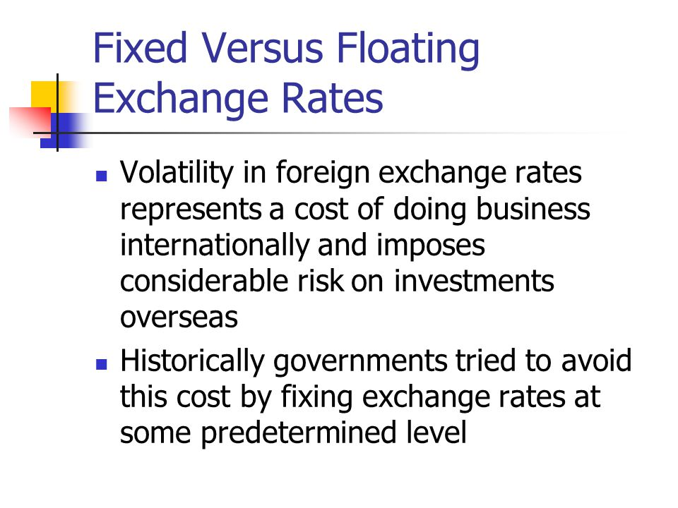 Fixed Versus Floating Exchange Rates Volatility in foreign exchange rates represents a cost of doing business internationally and imposes considerable risk on investments overseas Historically governments tried to avoid this cost by fixing exchange rates at some predetermined level