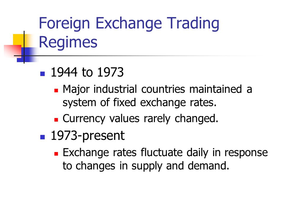 Foreign Exchange Trading Regimes 1944 to 1973 Major industrial countries maintained a system of fixed exchange rates. Currency values rarely changed.