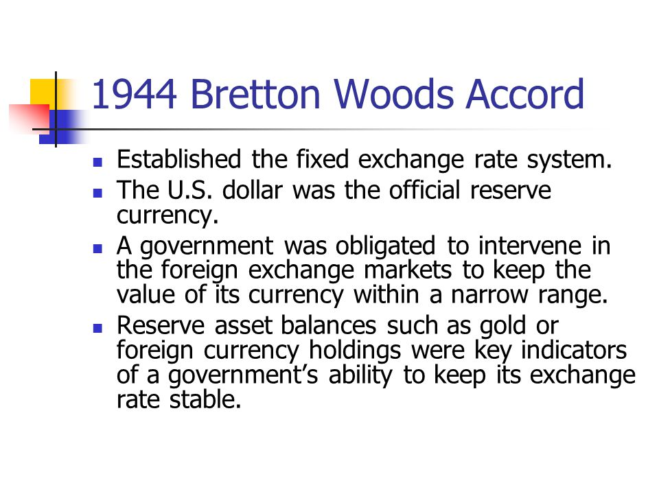 1944 Bretton Woods Accord Established the fixed exchange rate system. The U.S. dollar was the official reserve currency. A government was obligated to