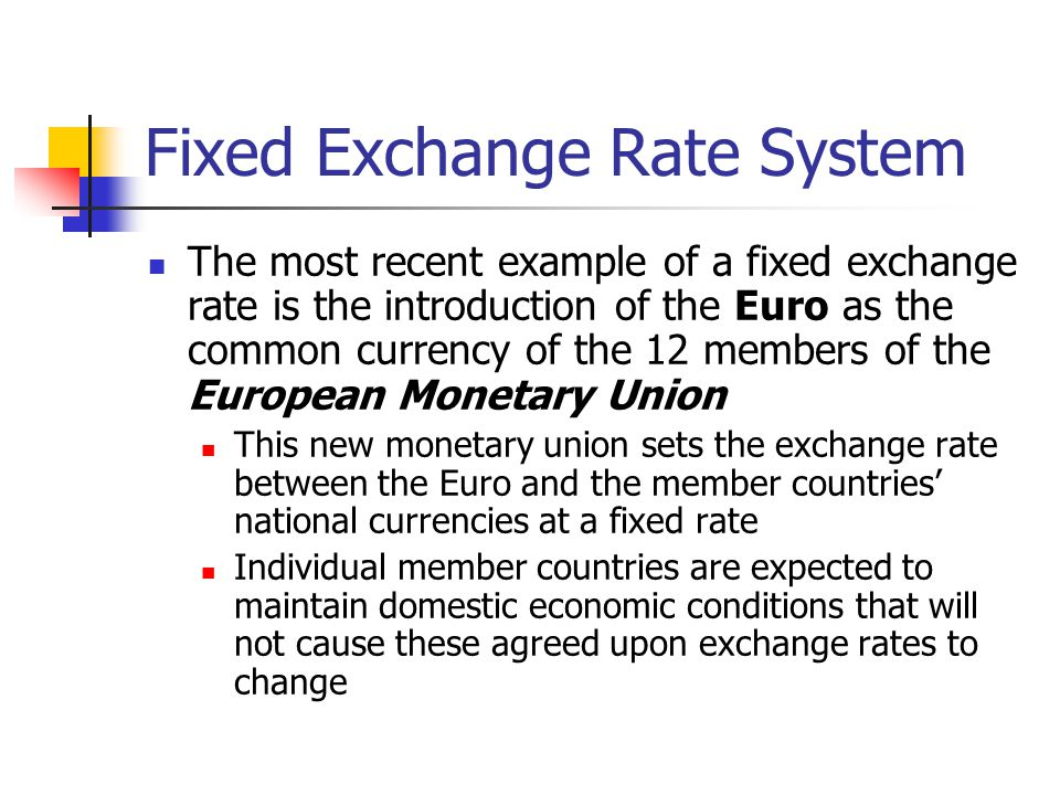 Fixed Exchange Rate System The most recent example of a fixed exchange rate is the introduction of the Euro as the common currency of the 12 members o