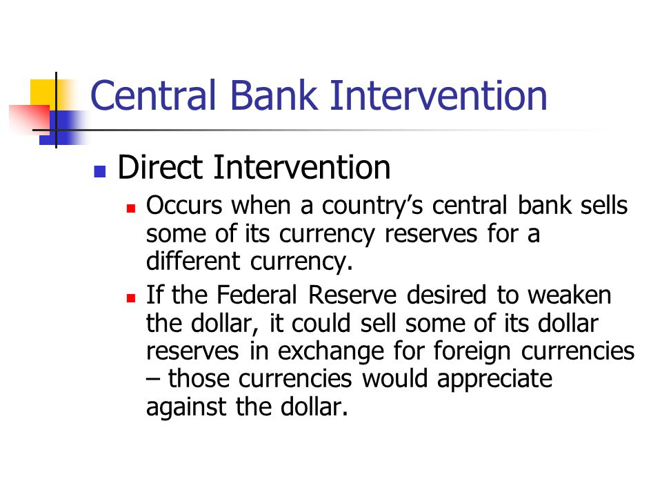 Central Bank Intervention Direct Intervention Occurs when a country's central bank sells some of its currency reserves for a different currency.