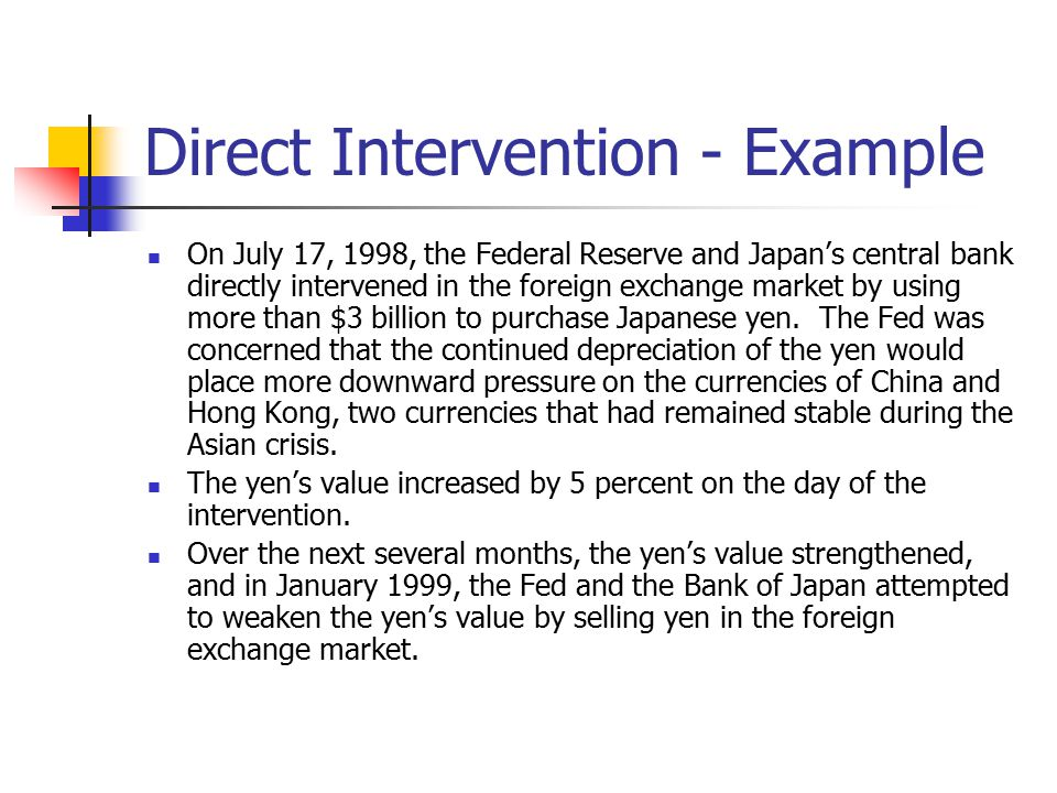 Direct Intervention - Example On July 17, 1998, the Federal Reserve and Japan's central bank directly intervened in the foreign exchange market by usi