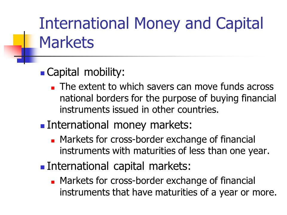 International Money and Capital Markets Capital mobility: The extent to which savers can move funds across national borders for the purpose of buying