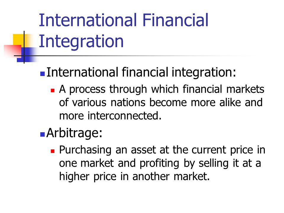 International Financial Integration International financial integration: A process through which financial markets of various nations become more alik