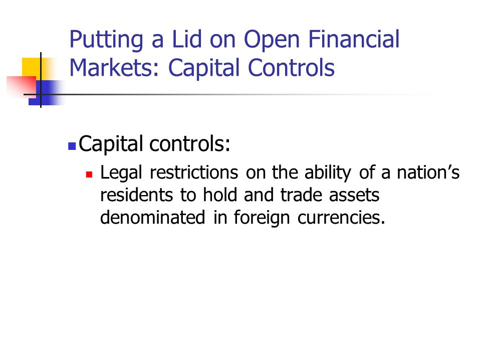 Putting a Lid on Open Financial Markets: Capital Controls Capital controls: Legal restrictions on the ability of a nation's residents to hold and trad