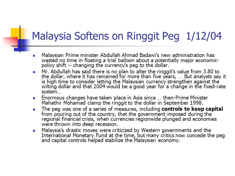 Malaysia Softens on Ringgit Peg 1/12/04 Malaysian Prime minister Abdullah Ahmad Badawi's new administration has wasted no time in floating a trial bal