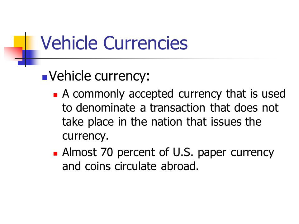 Vehicle Currencies Vehicle currency: A commonly accepted currency that is used to denominate a transaction that does not take place in the nation that