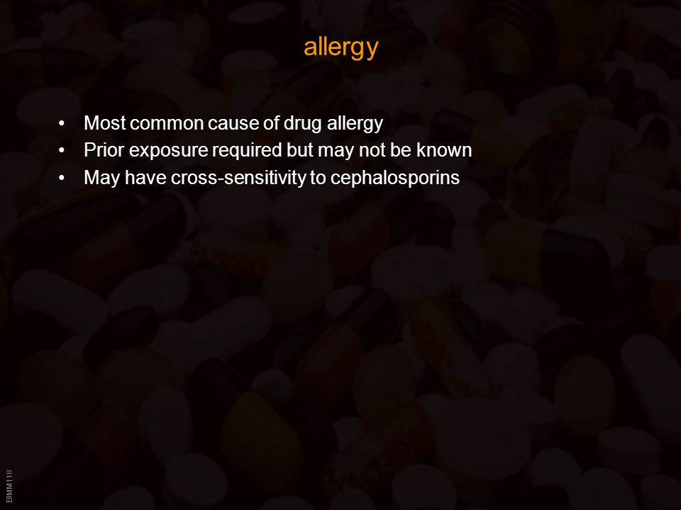 BIMM118 allergy Most common cause of drug allergy Prior exposure required but may not be known May have cross-sensitivity to cephalosporins