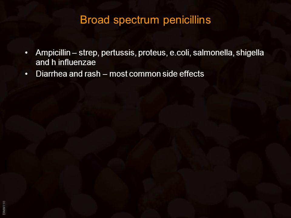 BIMM118 Broad spectrum penicillins Ampicillin – strep, pertussis, proteus, e.coli, salmonella, shigella and h influenzae Diarrhea and rash – most common side effects