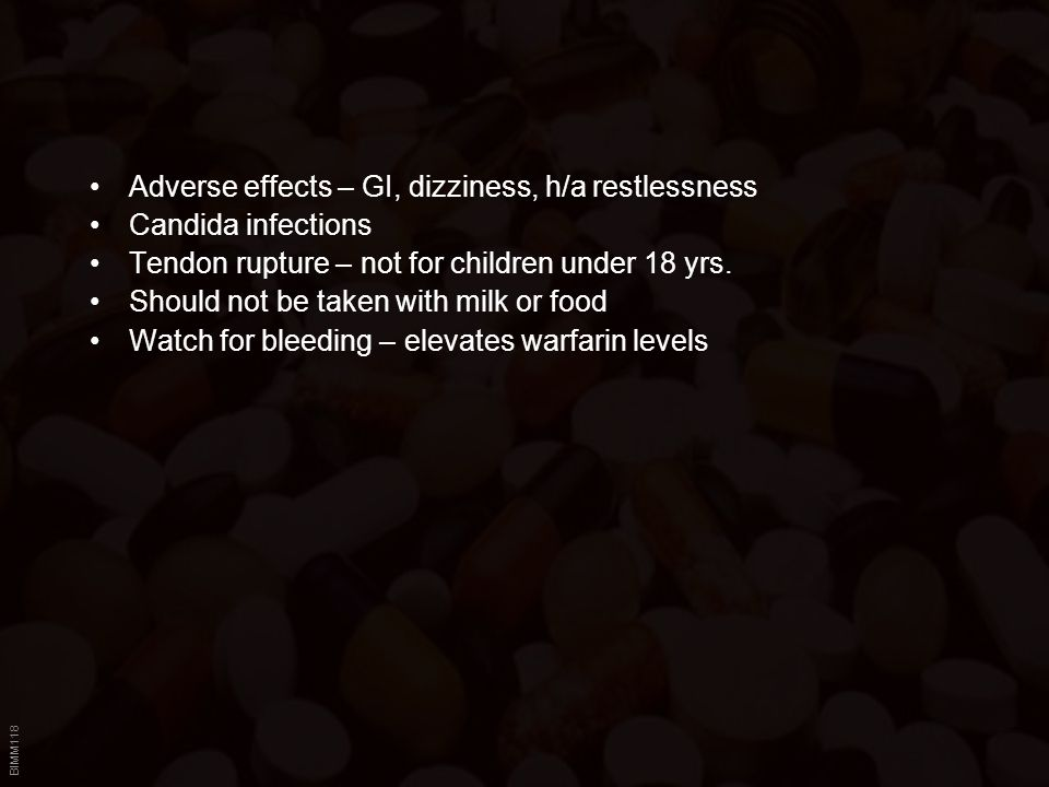 BIMM118 Adverse effects – GI, dizziness, h/a restlessness Candida infections Tendon rupture – not for children under 18 yrs.