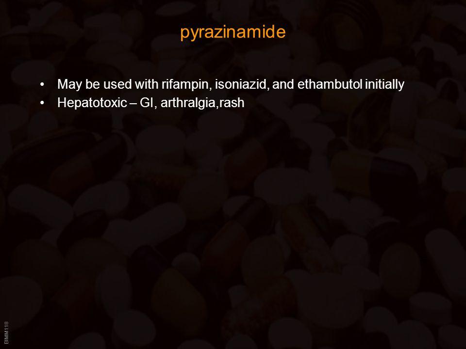 BIMM118 pyrazinamide May be used with rifampin, isoniazid, and ethambutol initially Hepatotoxic – GI, arthralgia,rash