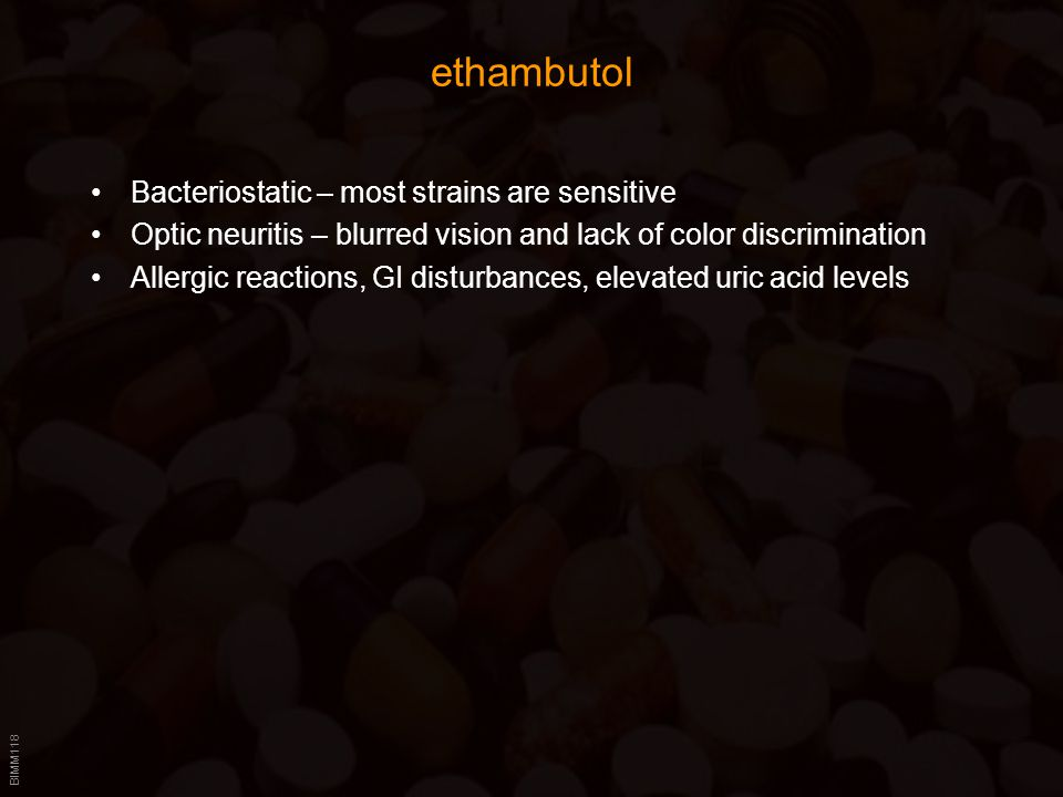 BIMM118 ethambutol Bacteriostatic – most strains are sensitive Optic neuritis – blurred vision and lack of color discrimination Allergic reactions, GI disturbances, elevated uric acid levels