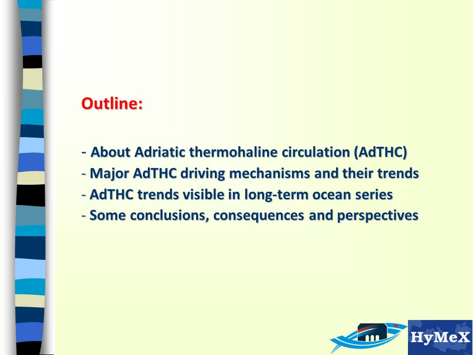 Outline: - About Adriatic thermohaline circulation (AdTHC) - Major AdTHC driving mechanisms and their trends - AdTHC trends visible in long-term ocean series - Some conclusions, consequences and perspectives