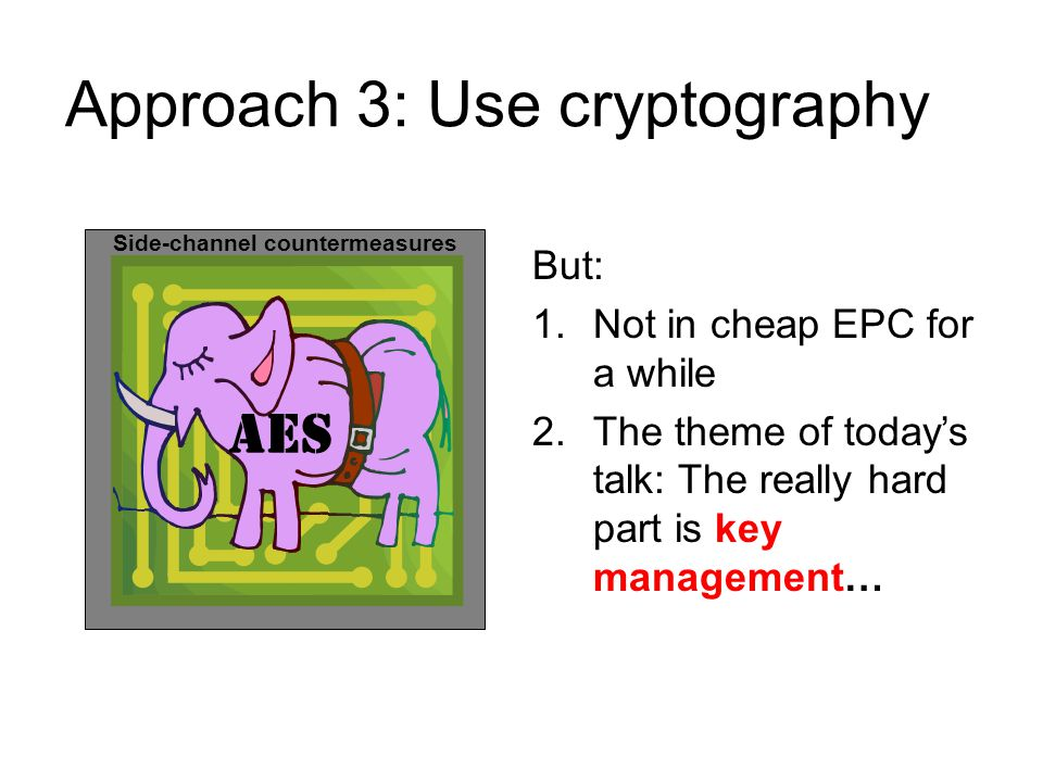 Approach 3: Use cryptography AES Side-channel countermeasures But: 1.Not in cheap EPC for a while 2.The theme of today's talk: The really hard part is key management…
