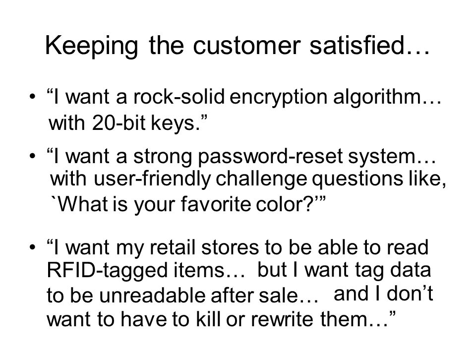 Keeping the customer satisfied… I want a rock-solid encryption algorithm… with 20-bit keys. I want a strong password-reset system… with user-friendly challenge questions like, `What is your favorite color ' I want my retail stores to be able to read RFID-tagged items… but I want tag data to be unreadable after sale… and I don't want to have to kill or rewrite them…