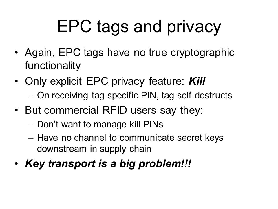 EPC tags and privacy Again, EPC tags have no true cryptographic functionality Only explicit EPC privacy feature: Kill –On receiving tag-specific PIN, tag self-destructs But commercial RFID users say they: –Don't want to manage kill PINs –Have no channel to communicate secret keys downstream in supply chain Key transport is a big problem!!!