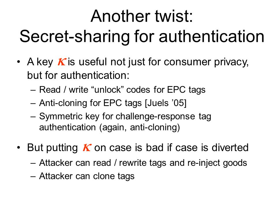 Another twist: Secret-sharing for authentication A key  is useful not just for consumer privacy, but for authentication: –Read / write unlock codes for EPC tags –Anti-cloning for EPC tags [Juels '05] –Symmetric key for challenge-response tag authentication (again, anti-cloning) But putting  on case is bad if case is diverted –Attacker can read / rewrite tags and re-inject goods –Attacker can clone tags