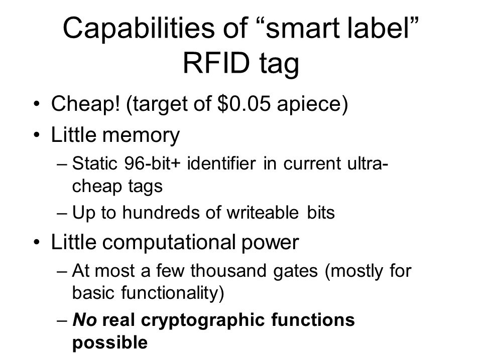 Cheap! (target of $0.05 apiece) Little memory –Static 96-bit+ identifier in current ultra- cheap tags –Up to hundreds of writeable bits Little computa