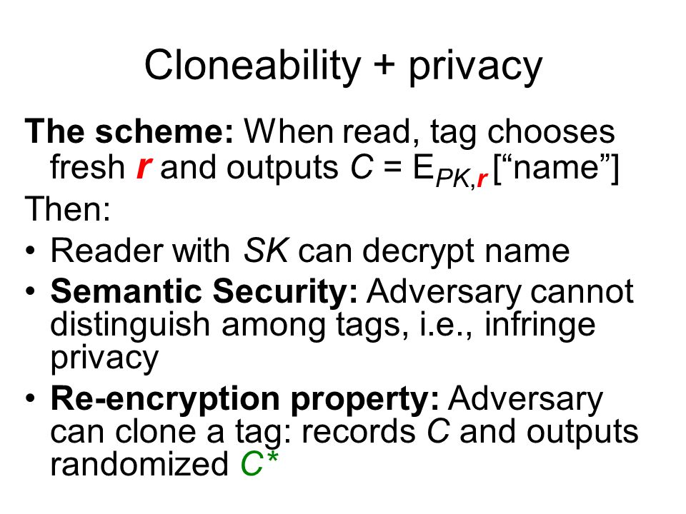 Cloneability + privacy The scheme: When read, tag chooses fresh r and outputs C = E PK,r [ name ] Then: Reader with SK can decrypt name Semantic Security: Adversary cannot distinguish among tags, i.e., infringe privacy Re-encryption property: Adversary can clone a tag: records C and outputs randomized C*