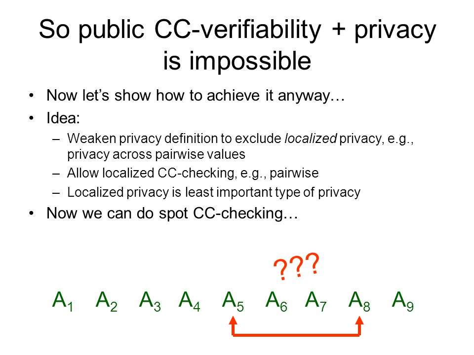 So public CC-verifiability + privacy is impossible Now let's show how to achieve it anyway… Idea: –Weaken privacy definition to exclude localized privacy, e.g., privacy across pairwise values –Allow localized CC-checking, e.g., pairwise –Localized privacy is least important type of privacy Now we can do spot CC-checking… A1A1 A2A2 A3A3 A4A4 A5A5 A6A6 A7A7 A8A8 A9A9