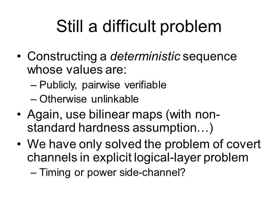 Still a difficult problem Constructing a deterministic sequence whose values are: –Publicly, pairwise verifiable –Otherwise unlinkable Again, use bilinear maps (with non- standard hardness assumption…) We have only solved the problem of covert channels in explicit logical-layer problem –Timing or power side-channel