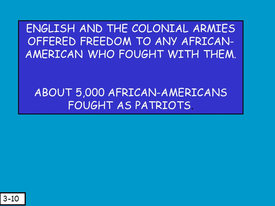 ENGLISH AND THE COLONIAL ARMIES OFFERED FREEDOM TO ANY AFRICAN- AMERICAN WHO FOUGHT WITH THEM. ABOUT 5,000 AFRICAN-AMERICANS FOUGHT AS PATRIOTS. 3-10