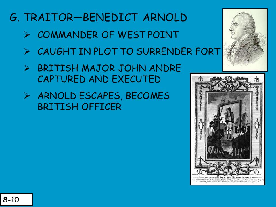 G.TRAITOR—BENEDICT ARNOLD  COMMANDER OF WEST POINT  CAUGHT IN PLOT TO SURRENDER FORT  BRITISH MAJOR JOHN ANDRE CAPTURED AND EXECUTED (EXECUTED)  A
