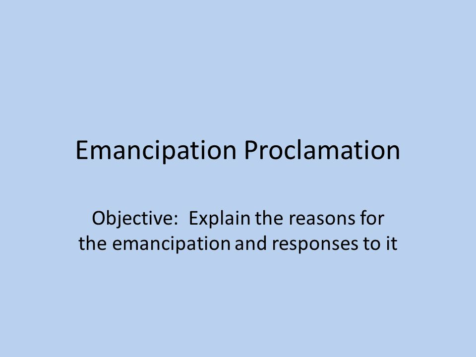 Emancipation Proclamation Objective: Explain the reasons for the emancipation and responses to it