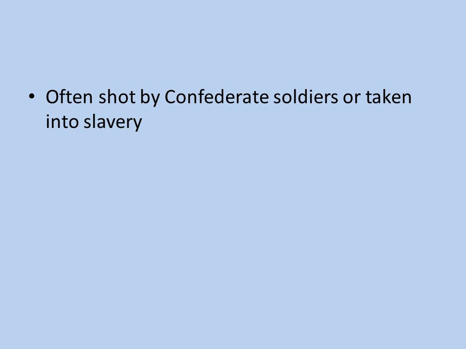 Often shot by Confederate soldiers or taken into slavery