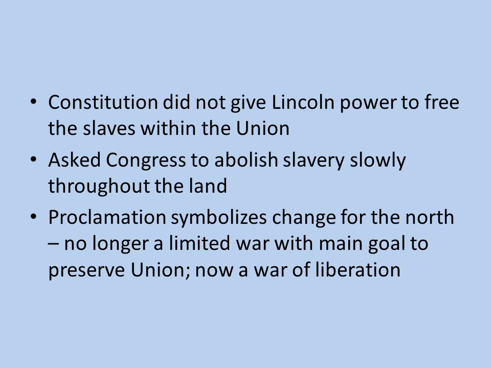 Constitution did not give Lincoln power to free the slaves within the Union Asked Congress to abolish slavery slowly throughout the land Proclamation symbolizes change for the north – no longer a limited war with main goal to preserve Union; now a war of liberation