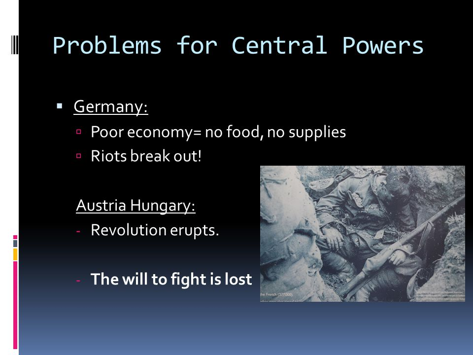 Problems for Central Powers  Germany:  Poor economy= no food, no supplies  Riots break out.
