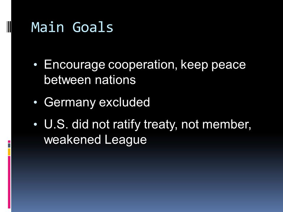 Main Goals Encourage cooperation, keep peace between nations Germany excluded U.S.
