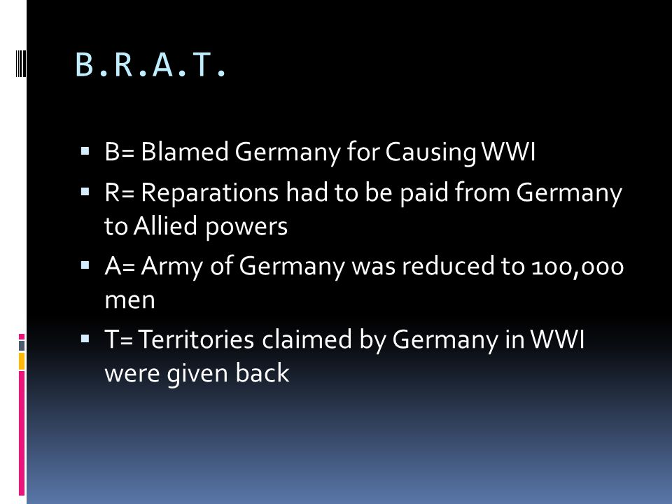 B.R.A.T.  B= Blamed Germany for Causing WWI  R= Reparations had to be paid from Germany to Allied powers  A= Army of Germany was reduced to 100,000